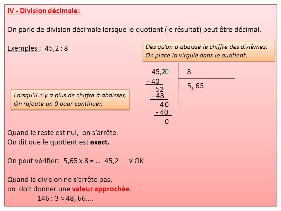 IV - Division décimale: On parle de division décimale lorsque le quotient (le résultat) peut être décimal. Exemples : 45,2 : 8 Quand le reste est nul,