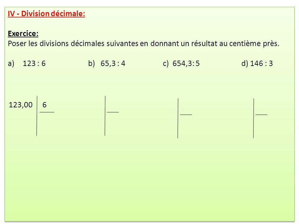 IV - Division décimale: Exercice: Poser les divisions décimales suivantes en donnant un résultat au centième près. a)123 : 6 b) 65,3 : 4 c) 654,3: 5 d