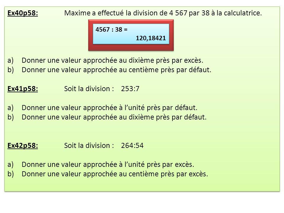Ex40p58:Maxime a effectué la division de 4 567 par 38 à la calculatrice. a)Donner une valeur approchée au dixième près par excès. b)Donner une valeur