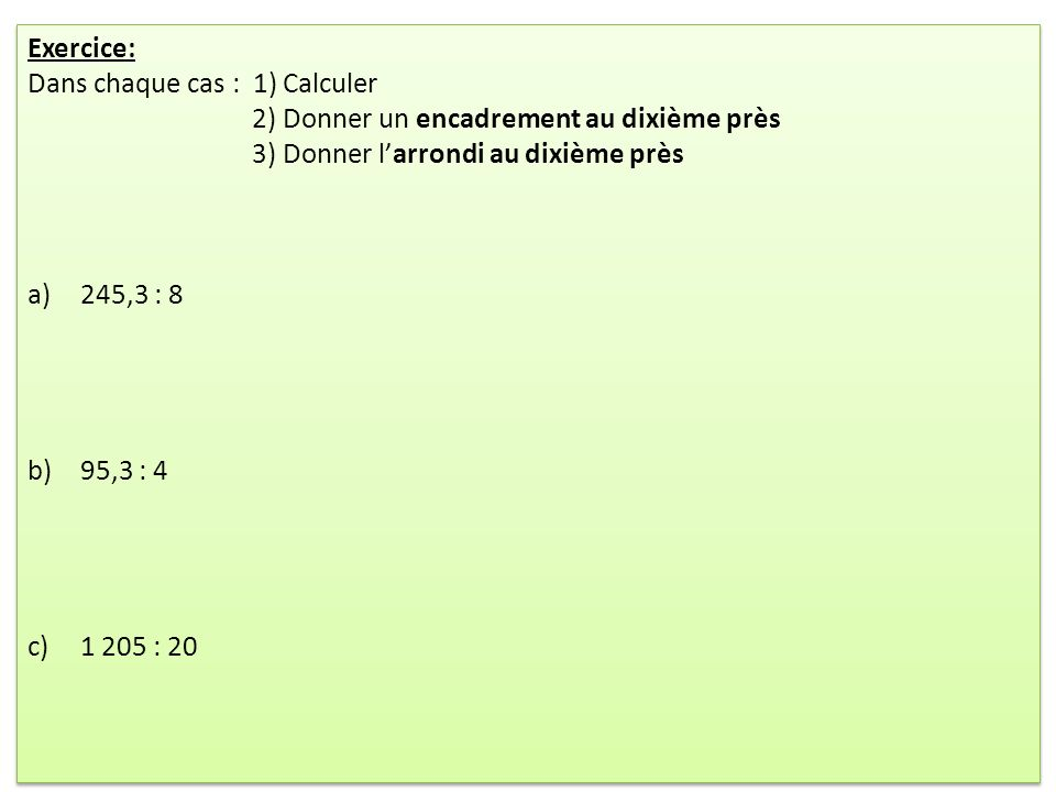 Exercice: Dans chaque cas : 1) Calculer 2) Donner un encadrement au dixième près 3) Donner larrondi au dixième près a)245,3 : 8 b)95,3 : 4 c)1 205 : 2
