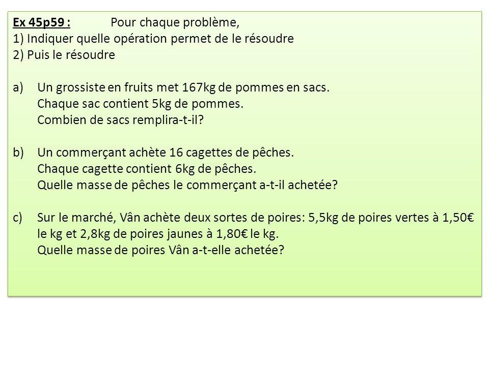 Ex 45p59 :Pour chaque problème, 1) Indiquer quelle opération permet de le résoudre 2) Puis le résoudre a)Un grossiste en fruits met 167kg de pommes en