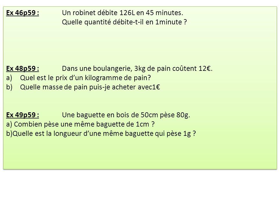 Ex 46p59 :Un robinet débite 126L en 45 minutes. Quelle quantité débite-t-il en 1minute ? Ex 48p59 :Dans une boulangerie, 3kg de pain coûtent 12. a)Que