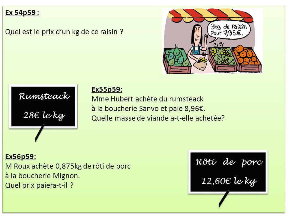 Ex 54p59 : Quel est le prix dun kg de ce raisin ? Ex55p59: Mme Hubert achète du rumsteack à la boucherie Sanvo et paie 8,96. Quelle masse de viande a-