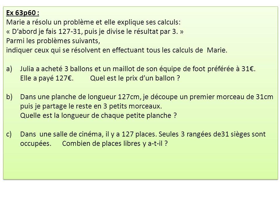 Ex 63p60 : Marie a résolu un problème et elle explique ses calculs: « Dabord je fais 127-31, puis je divise le résultat par 3. » Parmi les problèmes s