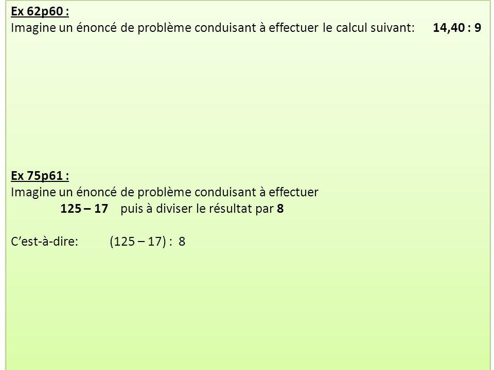 Ex 62p60 : Imagine un énoncé de problème conduisant à effectuer le calcul suivant: 14,40 : 9 Ex 75p61 : Imagine un énoncé de problème conduisant à eff