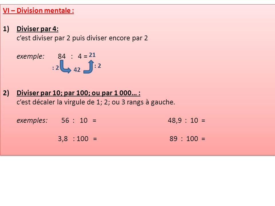 VI – Division mentale : 1)Diviser par 4: cest diviser par 2 puis diviser encore par 2 exemple: 84 : 4 = 2)Diviser par 10; par 100; ou par 1 000… : ces