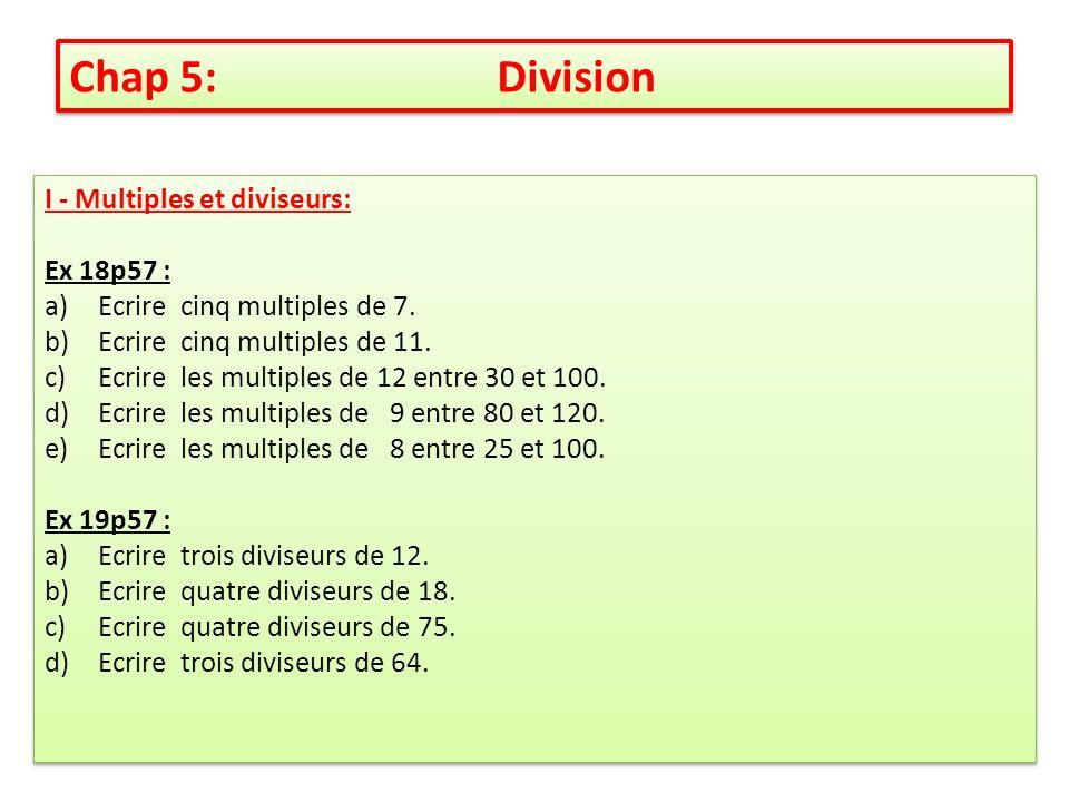 I - Multiples et diviseurs: Ex 18p57 : a)Ecrire cinq multiples de 7. b)Ecrire cinq multiples de 11. c)Ecrire les multiples de 12 entre 30 et 100. d)Ec