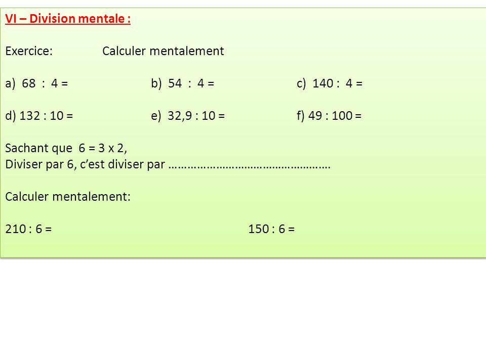 VI – Division mentale : Exercice: Calculer mentalement a) 68 : 4 = b) 54 : 4 =c) 140 : 4 = d) 132 : 10 =e) 32,9 : 10 =f) 49 : 100 = Sachant que 6 = 3