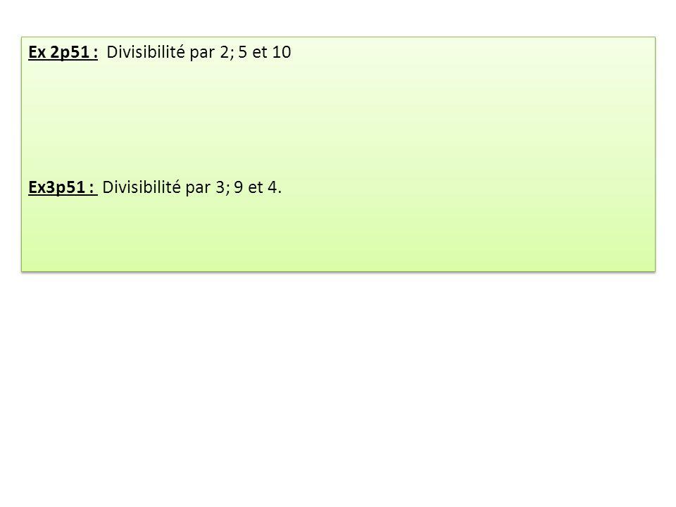 Ex 2p51 : Divisibilité par 2; 5 et 10 Ex3p51 : Divisibilité par 3; 9 et 4. Ex 2p51 : Divisibilité par 2; 5 et 10 Ex3p51 : Divisibilité par 3; 9 et 4.