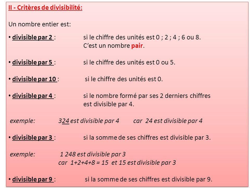 II - Critères de divisibilité: Un nombre entier est: divisible par 2 :si le chiffre des unités est 0 ; 2 ; 4 ; 6 ou 8. Cest un nombre pair. divisible