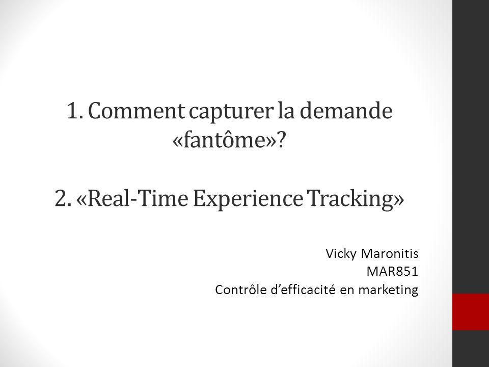 1. Comment capturer la demande «fantôme»? 2. «Real-Time Experience Tracking» Vicky Maronitis MAR851 Contrôle defficacité en marketing