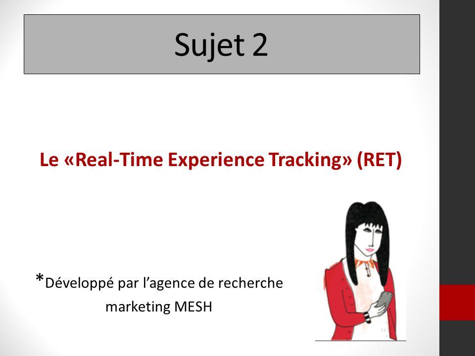 Sujet 2 Le «Real-Time Experience Tracking» (RET) * Développé par lagence de recherche marketing MESH