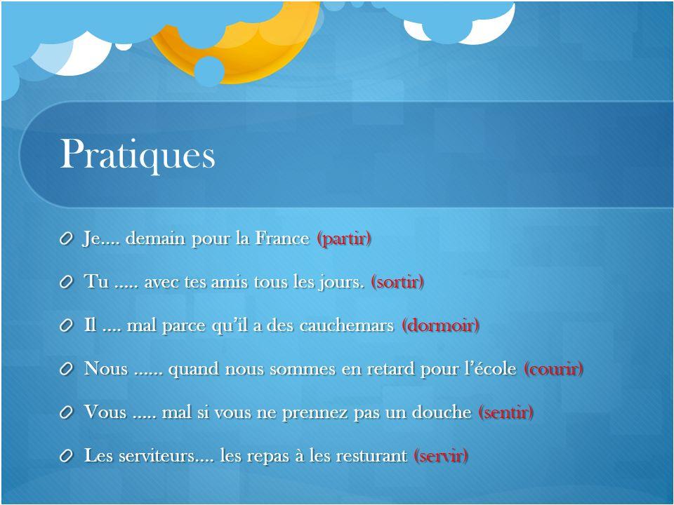 Pratiques Je.... demain pour la France (partir) Tu ….. avec tes amis tous les jours. (sortir) Il …. mal parce quil a des cauchemars (dormoir) Nous ……