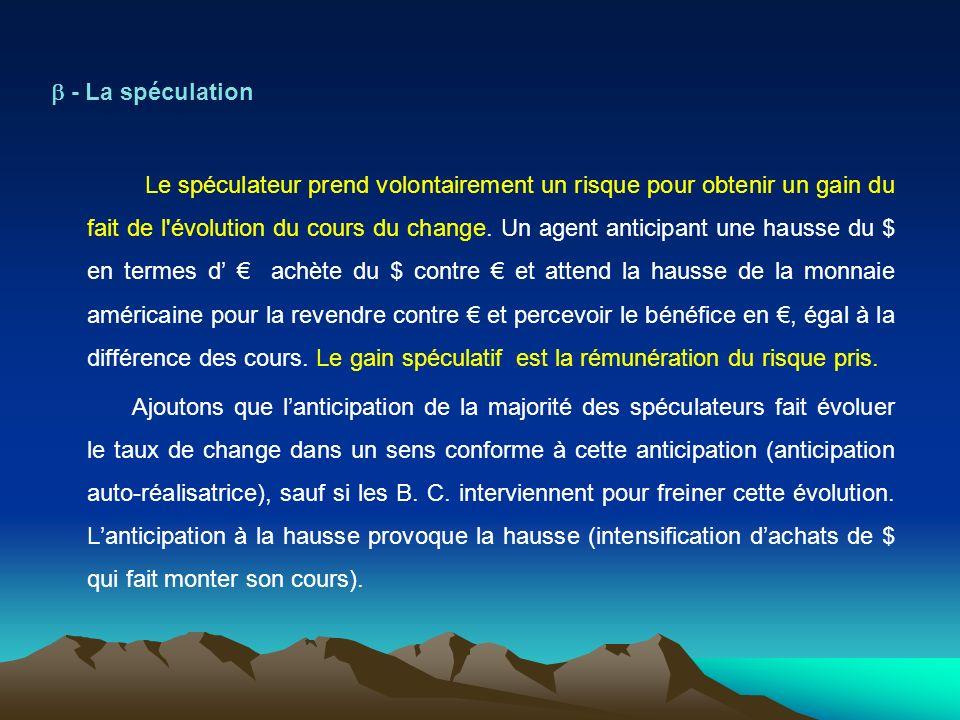 - La spéculation Le spéculateur prend volontairement un risque pour obtenir un gain du fait de l évolution du cours du change.