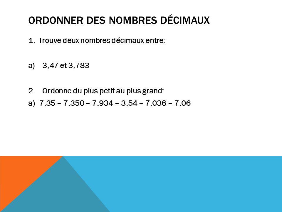 ORDONNER DES NOMBRES DÉCIMAUX 1. Trouve deux nombres décimaux entre: a)3,47 et 3,783 2.Ordonne du plus petit au plus grand: a) 7,35 – 7,350 – 7,934 –