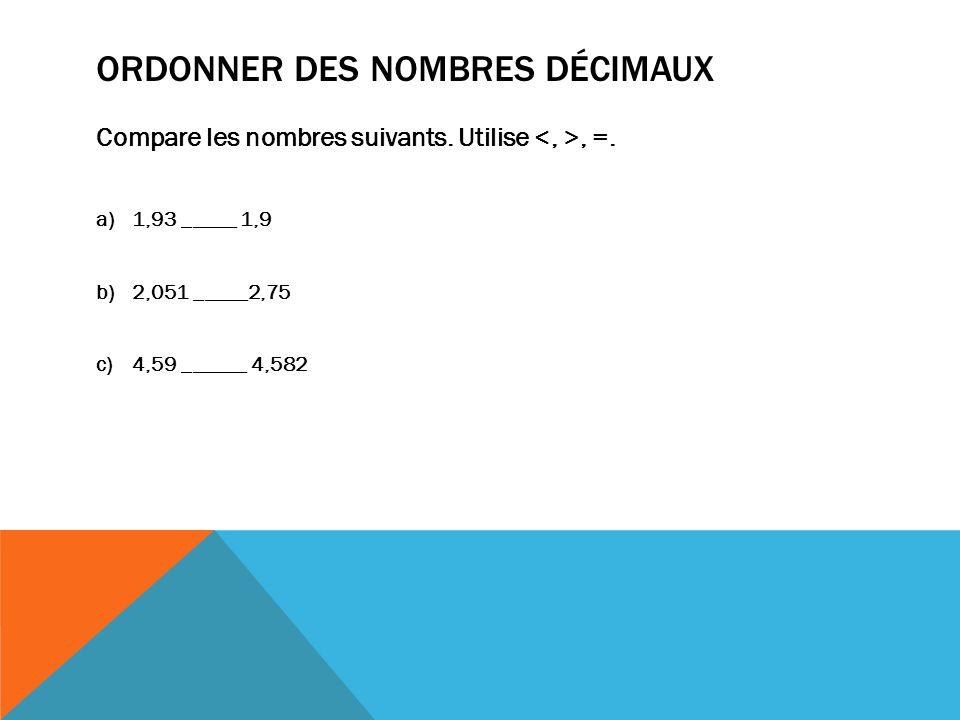 ORDONNER DES NOMBRES DÉCIMAUX Compare les nombres suivants. Utilise, =. a)1,93 _____ 1,9 b)2,051 _____2,75 c)4,59 ______ 4,582