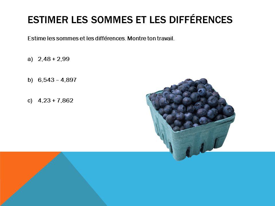 ESTIMER LES SOMMES ET LES DIFFÉRENCES Estime les sommes et les différences. Montre ton travail. a)2,48 + 2,99 b)6,543 – 4,897 c)4,23 + 7,862