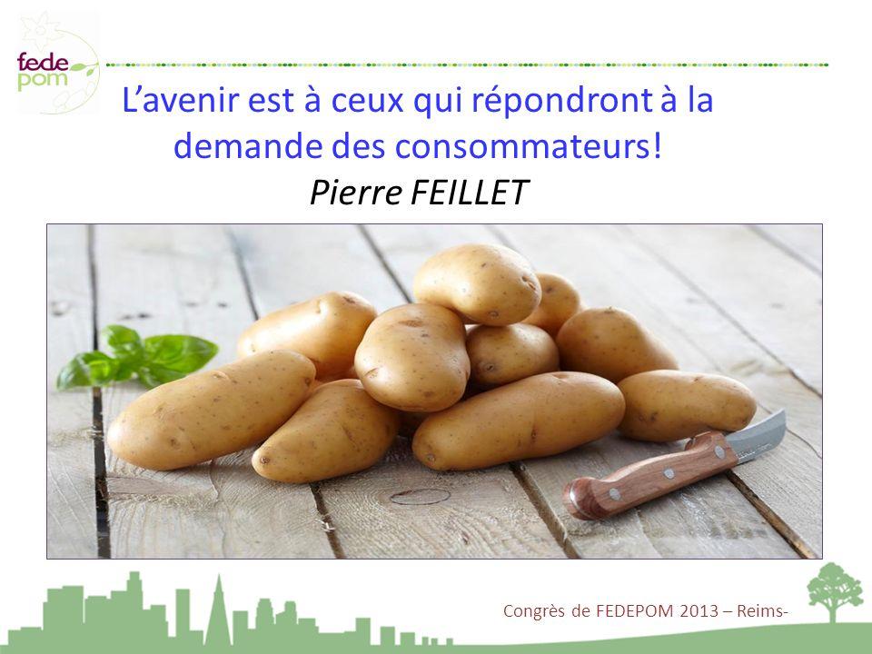 Lavenir est à ceux qui répondront à la demande des consommateurs! Pierre FEILLET Congrès de FEDEPOM 2013 – Reims-