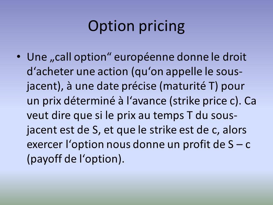 Option pricing Une call option européenne donne le droit dacheter une action (quon appelle le sous- jacent), à une date précise (maturité T) pour un p