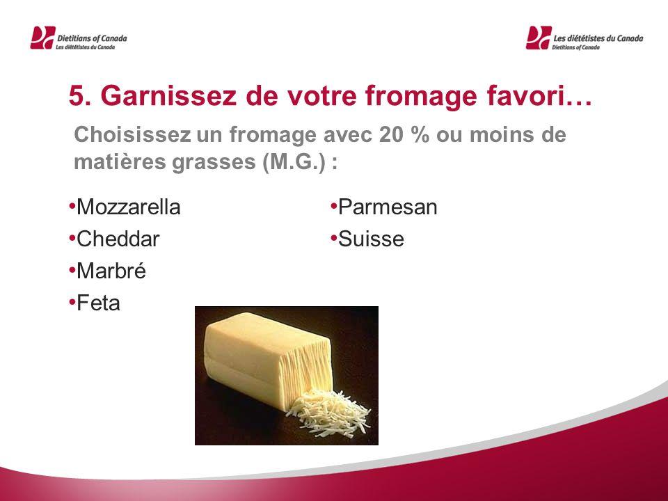 5. Garnissez de votre fromage favori… Mozzarella Cheddar Marbré Feta Parmesan Suisse Choisissez un fromage avec 20 % ou moins de matières grasses (M.G