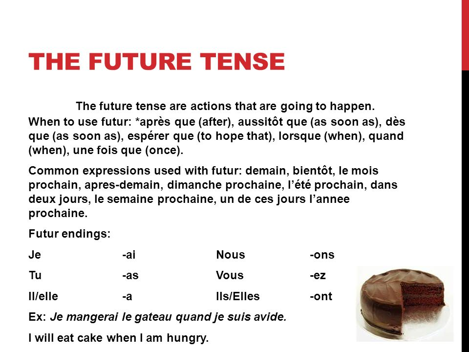 THE FUTURE TENSE The future tense are actions that are going to happen. When to use futur: *après que (after), aussitôt que (as soon as), dès que (as