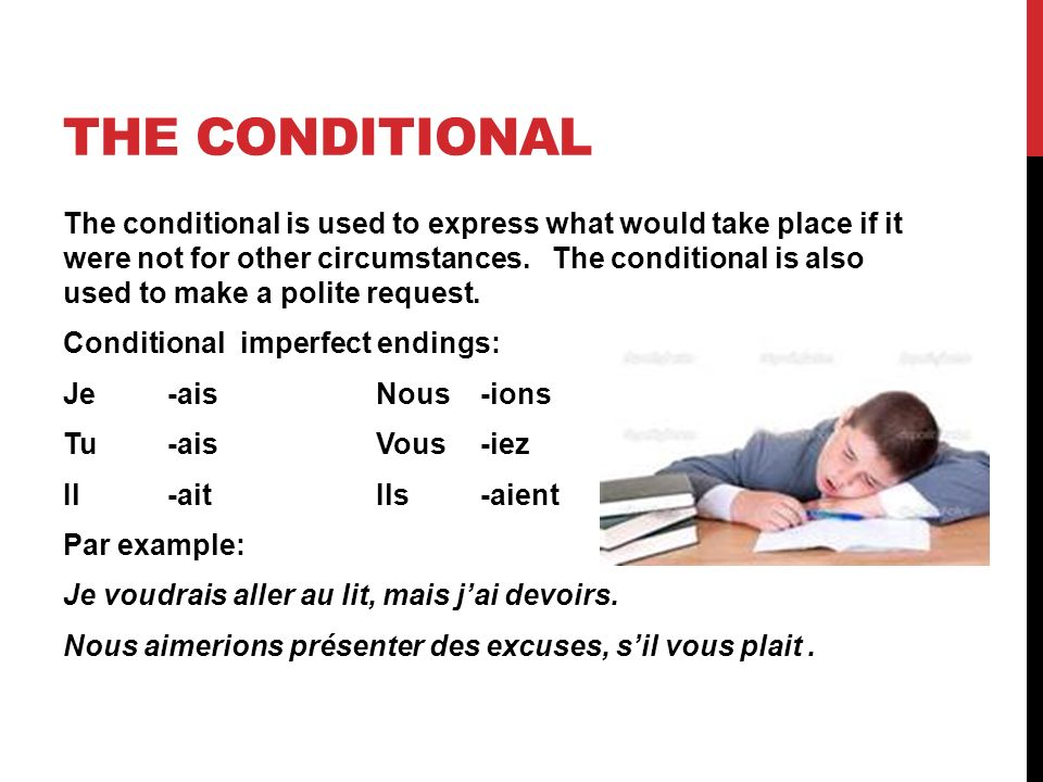 THE CONDITIONAL The conditional is used to express what would take place if it were not for other circumstances. The conditional is also used to make