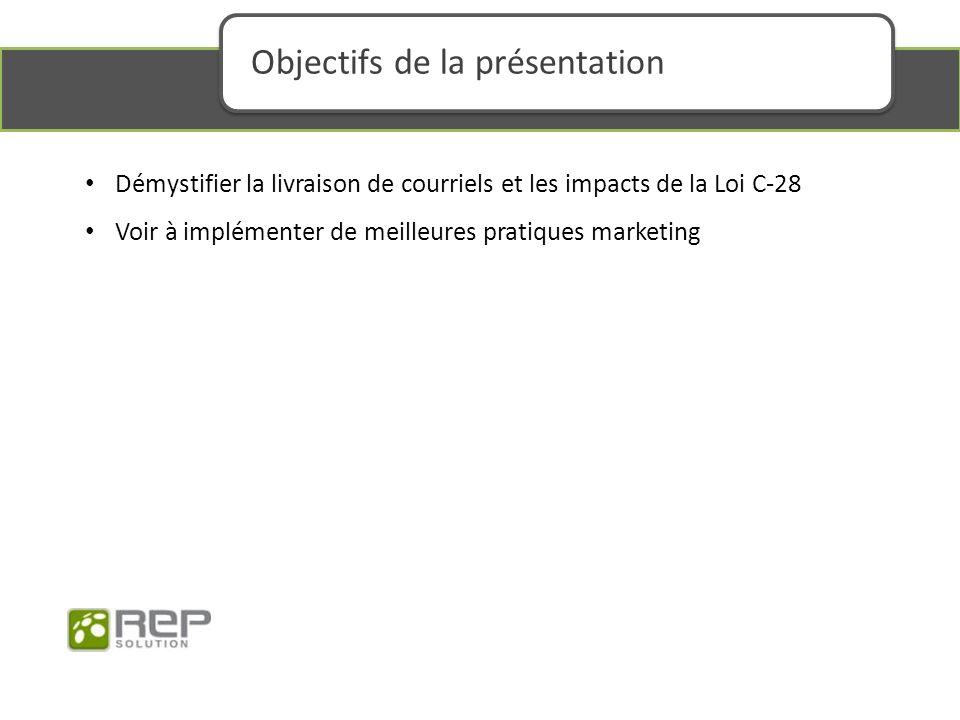 Démystifier la livraison de courriels et les impacts de la Loi C-28 Voir à implémenter de meilleures pratiques marketing Objectifs de la présentation