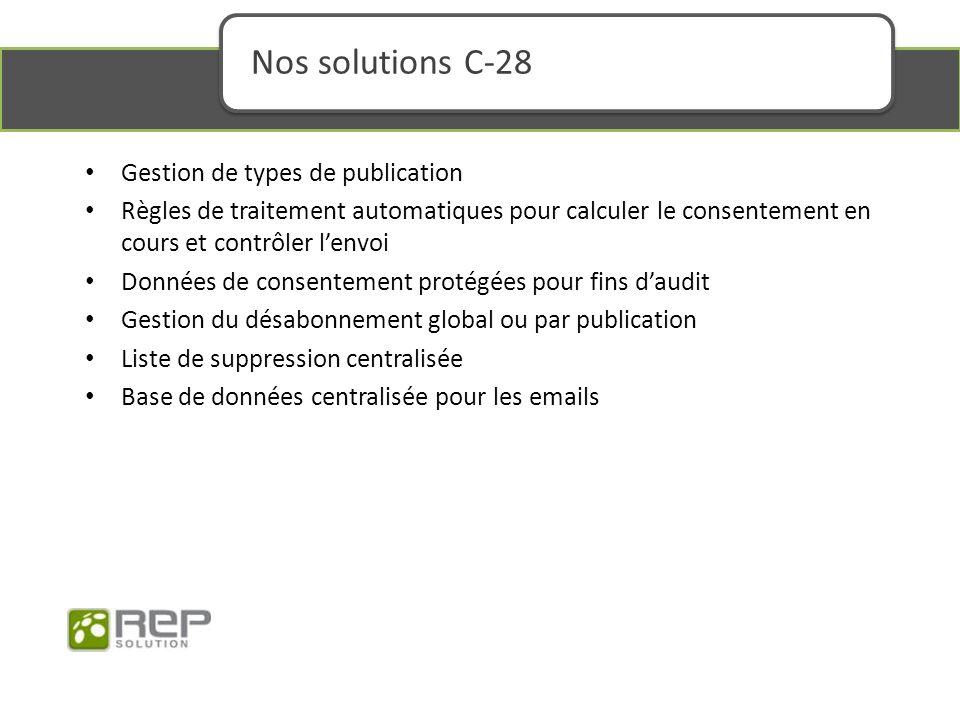 Nos solutions C-28 Gestion de types de publication Règles de traitement automatiques pour calculer le consentement en cours et contrôler lenvoi Données de consentement protégées pour fins daudit Gestion du désabonnement global ou par publication Liste de suppression centralisée Base de données centralisée pour les emails