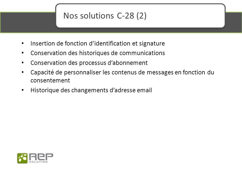 Nos solutions C-28 (2) Insertion de fonction didentification et signature Conservation des historiques de communications Conservation des processus dabonnement Capacité de personnaliser les contenus de messages en fonction du consentement Historique des changements dadresse email