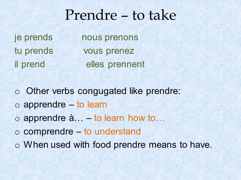 Prendre – to take je prends nous prenons tu prends vous prenez il prend elles prennent o Other verbs congugated like prendre: o apprendre – to learn o apprendre à… – to learn how to… o comprendre – to understand o When used with food prendre means to have.