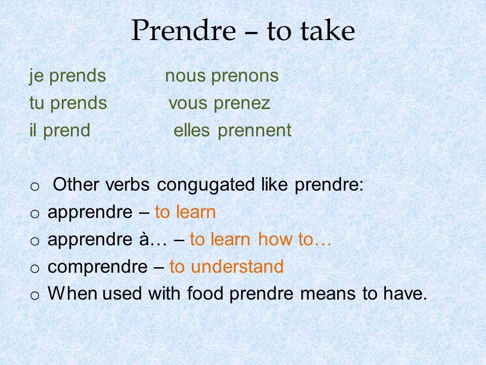 Prendre – to take je prends nous prenons tu prends vous prenez il prend elles prennent o Other verbs congugated like prendre: o apprendre – to learn o