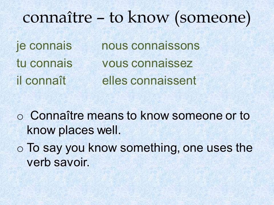 connaître – to know (someone) je connais nous connaissons tu connais vous connaissez il connaît elles connaissent o Connaître means to know someone or to know places well.
