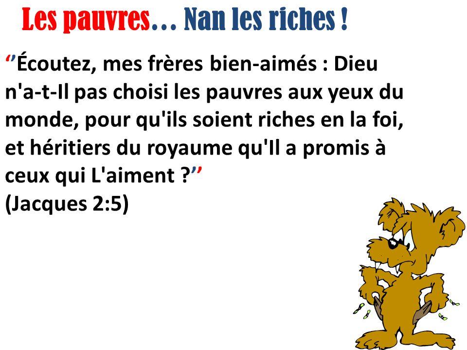 Écoutez, mes frères bien-aimés : Dieu n a-t-Il pas choisi les pauvres aux yeux du monde, pour qu ils soient riches en la foi, et héritiers du royaume qu Il a promis à ceux qui L aiment .