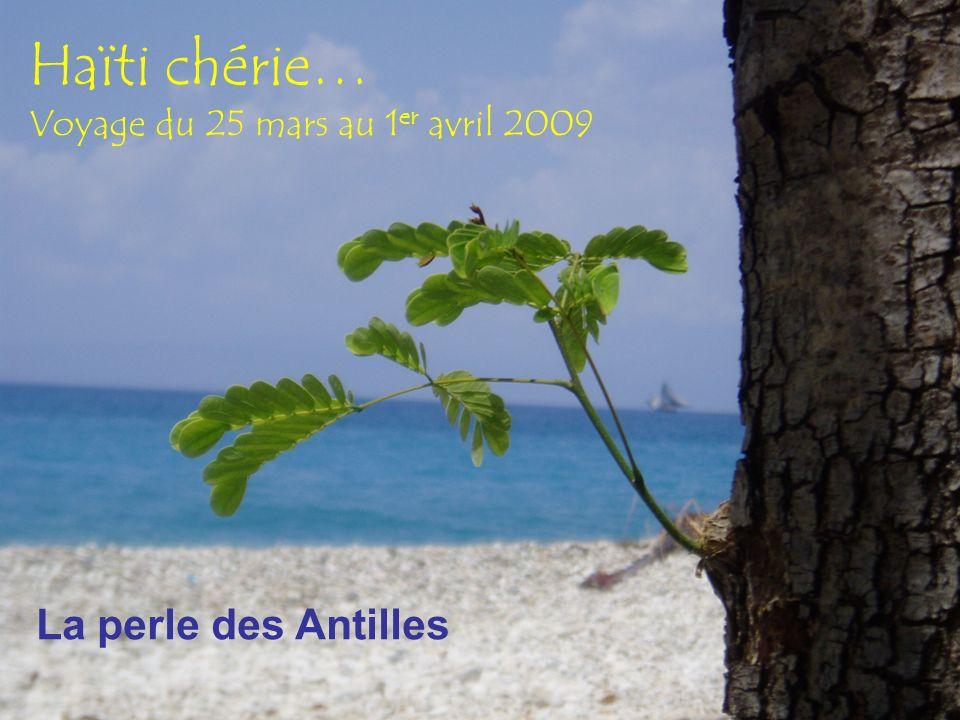 Haïti chérie… Voyage du 25 mars au 1 er avril 2009 La perle des Antilles