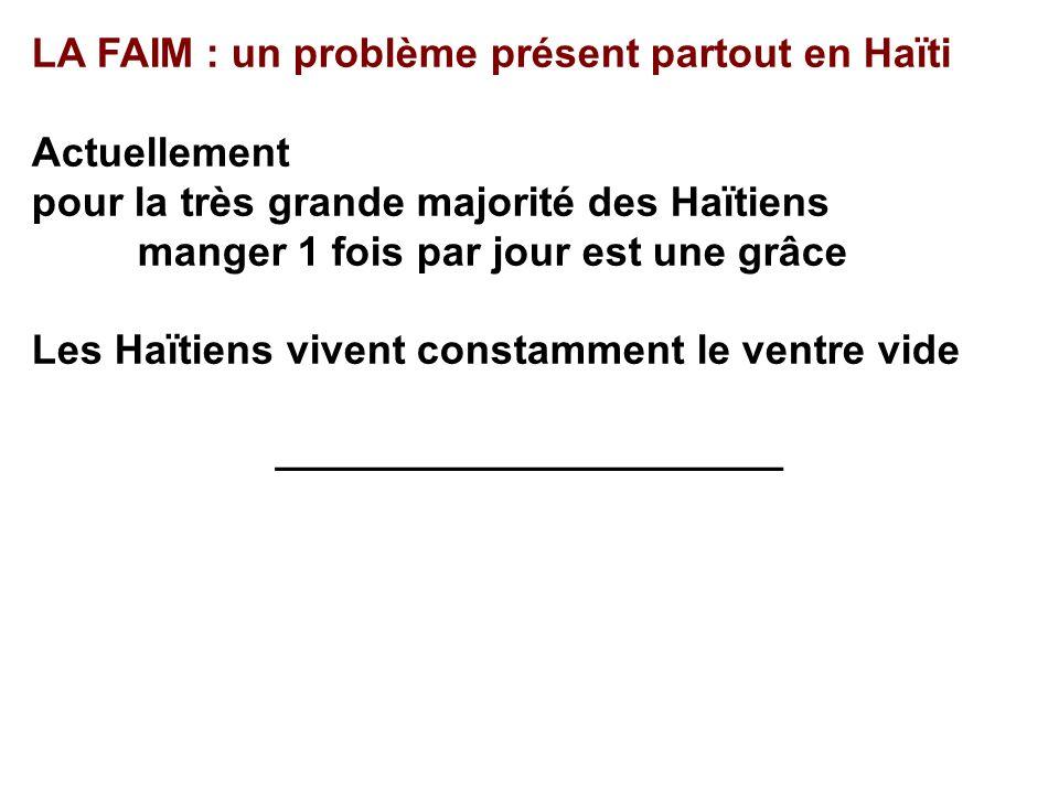 LA FAIM : un problème présent partout en Haïti Actuellement pour la très grande majorité des Haïtiens manger 1 fois par jour est une grâce Les Haïtien