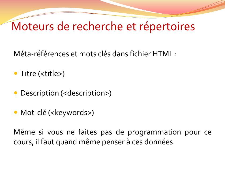 Moteurs de recherche et répertoires Méta-références et mots clés dans fichier HTML : Titre ( ) Description ( ) Mot-clé ( ) Même si vous ne faites pas de programmation pour ce cours, il faut quand même penser à ces données.