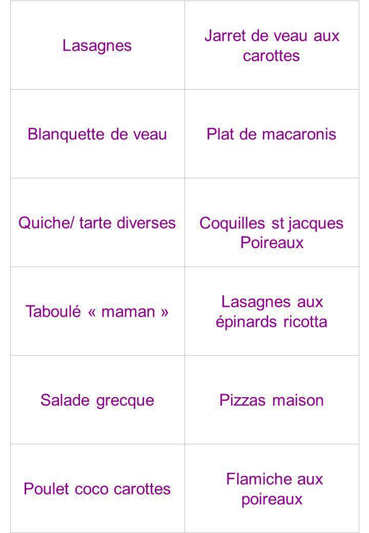 Lasagnes Jarret de veau aux carottes Blanquette de veauPlat de macaronis Quiche/ tarte diversesCoquilles st jacques Poireaux Taboulé « maman » Lasagne