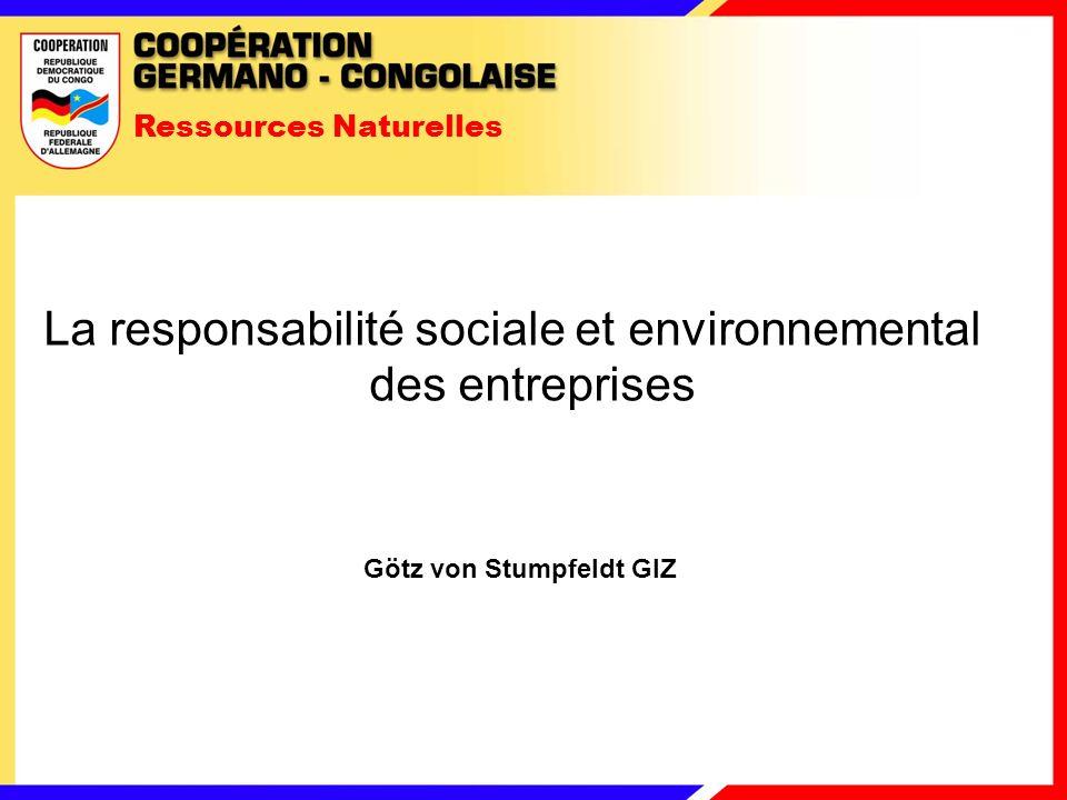Ressources Naturelles La responsabilité sociale et environnemental des entreprises Götz von Stumpfeldt GIZ