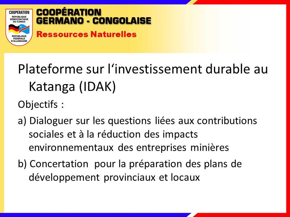 Ressources Naturelles Plateforme sur linvestissement durable au Katanga (IDAK) Objectifs : a) Dialoguer sur les questions liées aux contributions sociales et à la réduction des impacts environnementaux des entreprises minières b) Concertation pour la préparation des plans de développement provinciaux et locaux