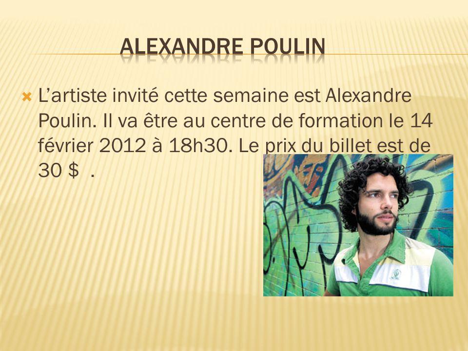 Lartiste invité cette semaine est Alexandre Poulin. Il va être au centre de formation le 14 février 2012 à 18h30. Le prix du billet est de 30 $.