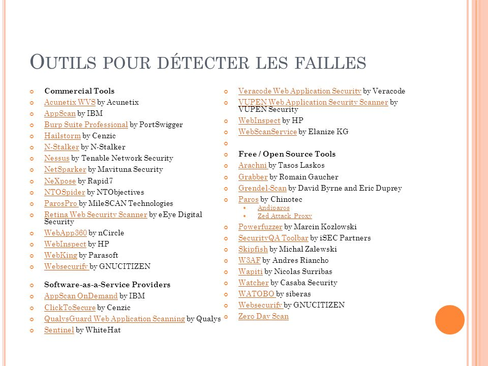 O UTILS POUR DÉTECTER LES FAILLES Commercial Tools Acunetix WVS by Acunetix Acunetix WVS AppScan by IBM AppScan Burp Suite Professional by PortSwigger Burp Suite Professional Hailstorm by Cenzic Hailstorm N-Stalker by N-Stalker N-Stalker Nessus by Tenable Network Security Nessus NetSparker by Mavituna Security NetSparker NeXpose by Rapid7 NeXpose NTOSpider by NTObjectives NTOSpider ParosPro by MileSCAN Technologies ParosPro Retina Web Security Scanner by eEye Digital Security Retina Web Security Scanner WebApp360 by nCircle WebApp360 WebInspect by HP WebInspect WebKing by Parasoft WebKing Websecurify by GNUCITIZEN Websecurify Software-as-a-Service Providers AppScan OnDemand by IBM AppScan OnDemand ClickToSecure by Cenzic ClickToSecure QualysGuard Web Application Scanning by Qualys QualysGuard Web Application Scanning Sentinel by WhiteHat Sentinel Veracode Web Application Security by Veracode Veracode Web Application Security VUPEN Web Application Security Scanner by VUPEN Security VUPEN Web Application Security Scanner WebInspect by HP WebInspect WebScanService by Elanize KG WebScanService Free / Open Source Tools Arachni by Tasos Laskos Arachni Grabber by Romain Gaucher Grabber Grendel-Scan by David Byrne and Eric Duprey Grendel-Scan Paros by Chinotec Paros Andiparos Zed Attack Proxy Powerfuzzer by Marcin Kozlowski Powerfuzzer SecurityQA Toolbar by iSEC Partners SecurityQA Toolbar Skipfish by Michal Zalewski Skipfish W3AF by Andres Riancho W3AF Wapiti by Nicolas Surribas Wapiti Watcher by Casaba Security Watcher WATOBO by siberas WATOBO Websecurify by GNUCITIZEN Websecurify Zero Day Scan