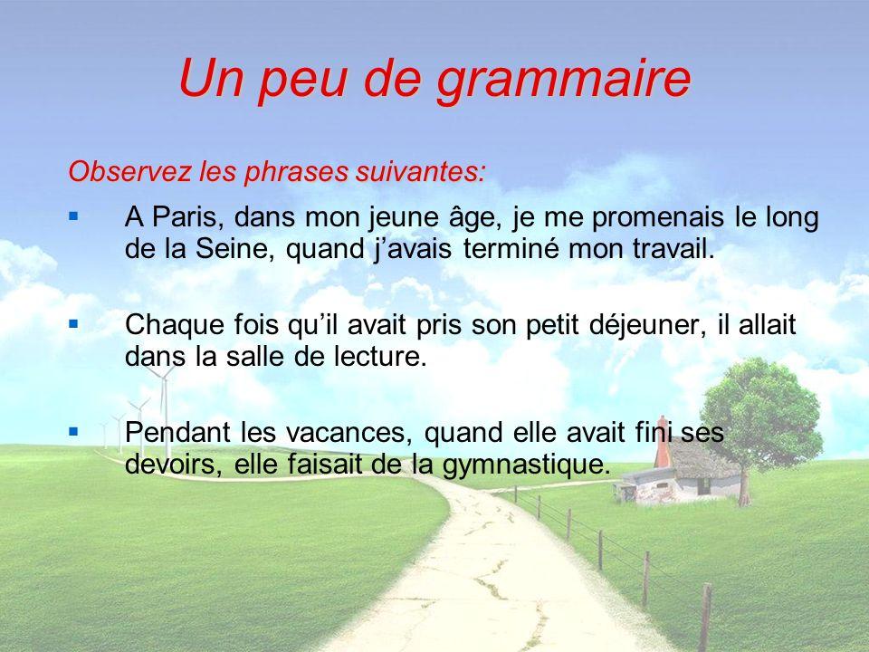 Observez les phrases suivantes: A Paris, dans mon jeune âge, je me promenais le long de la Seine, quand javais terminé mon travail. Chaque fois quil a