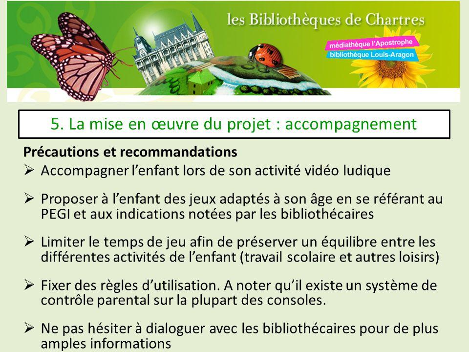 5. La mise en œuvre du projet : accompagnement Précautions et recommandations Accompagner lenfant lors de son activité vidéo ludique Proposer à lenfan