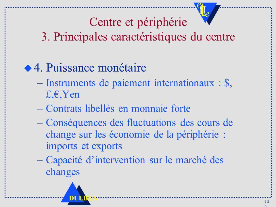 10 2 DULBEA Centre et périphérie 3. Principales caractéristiques du centre u 4. Puissance monétaire –Instruments de paiement internationaux : $, £,,Ye