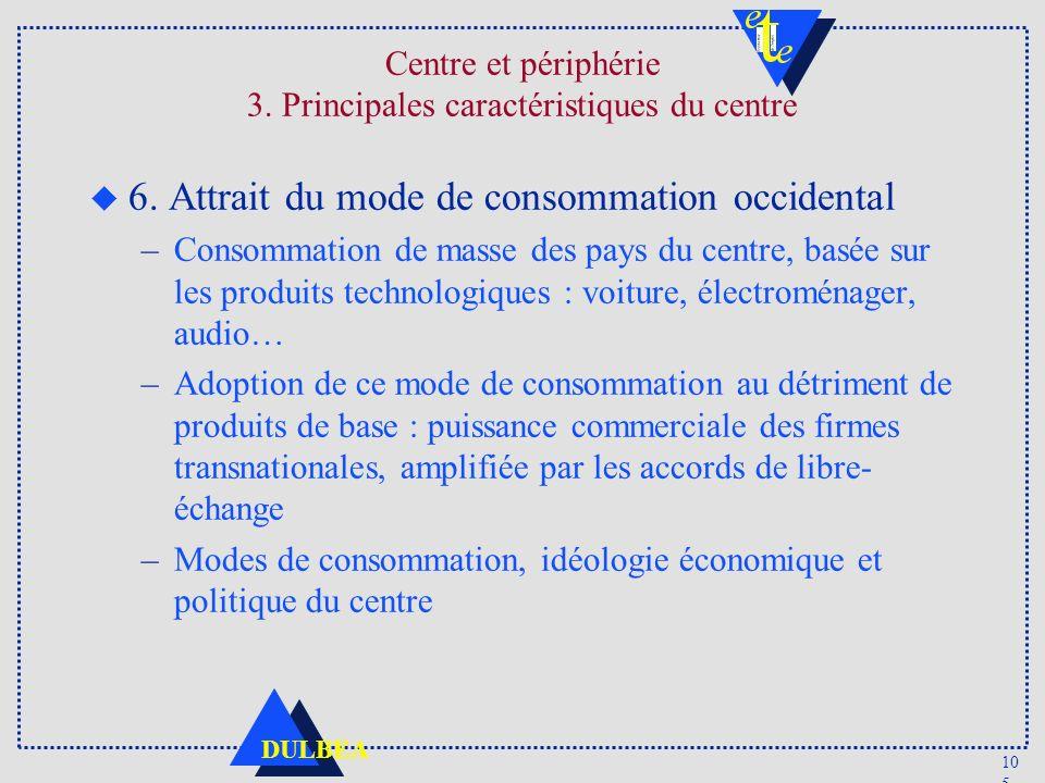 10 5 DULBEA Centre et périphérie 3. Principales caractéristiques du centre u 6. Attrait du mode de consommation occidental –Consommation de masse des