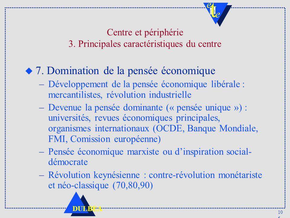 10 6 DULBEA Centre et périphérie 3. Principales caractéristiques du centre u 7. Domination de la pensée économique –Développement de la pensée économi