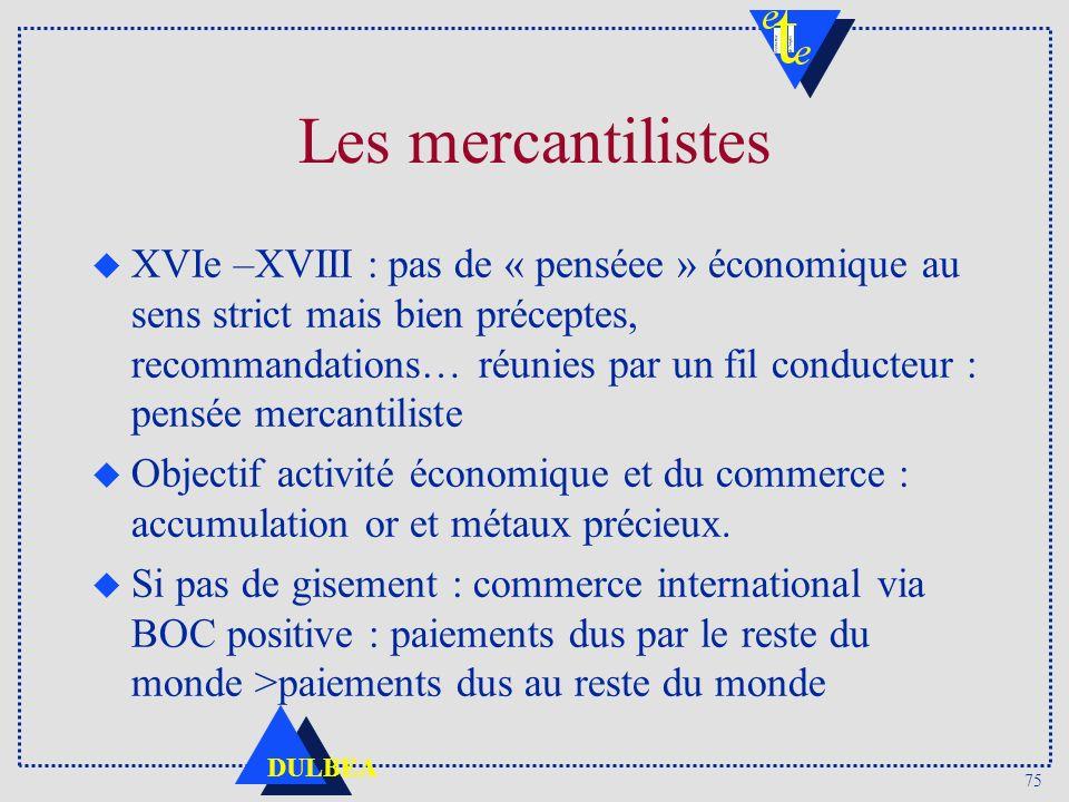 75 DULBEA Les mercantilistes u XVIe –XVIII : pas de « penséee » économique au sens strict mais bien préceptes, recommandations… réunies par un fil con