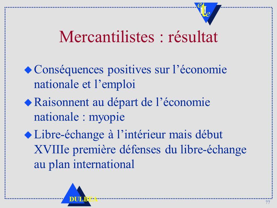 77 DULBEA Mercantilistes : résultat u Conséquences positives sur léconomie nationale et lemploi u Raisonnent au départ de léconomie nationale : myopie