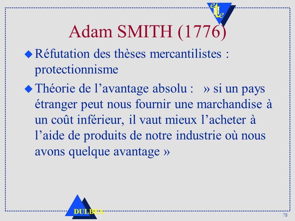 78 DULBEA Adam SMITH (1776) u Réfutation des thèses mercantilistes : protectionnisme u Théorie de lavantage absolu : » si un pays étranger peut nous f