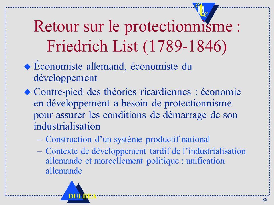 86 DULBEA Retour sur le protectionnisme : Friedrich List (1789-1846) u Économiste allemand, économiste du développement u Contre-pied des théories ric